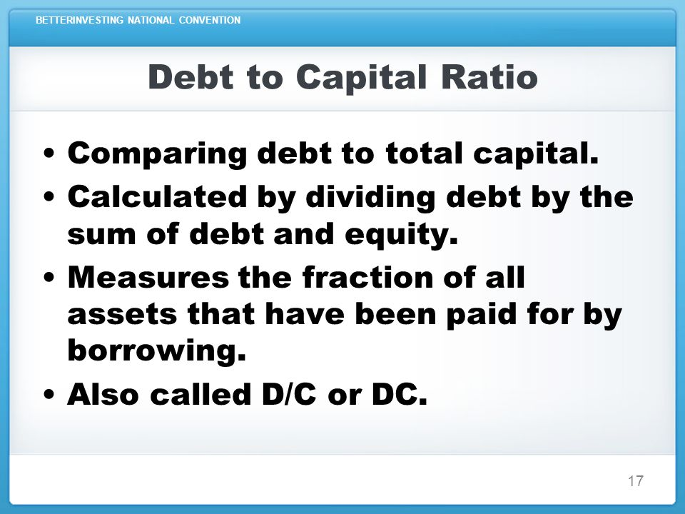 BETTERINVESTING NATIONAL CONVENTION 17 Debt to Capital Ratio Comparing debt to total capital.