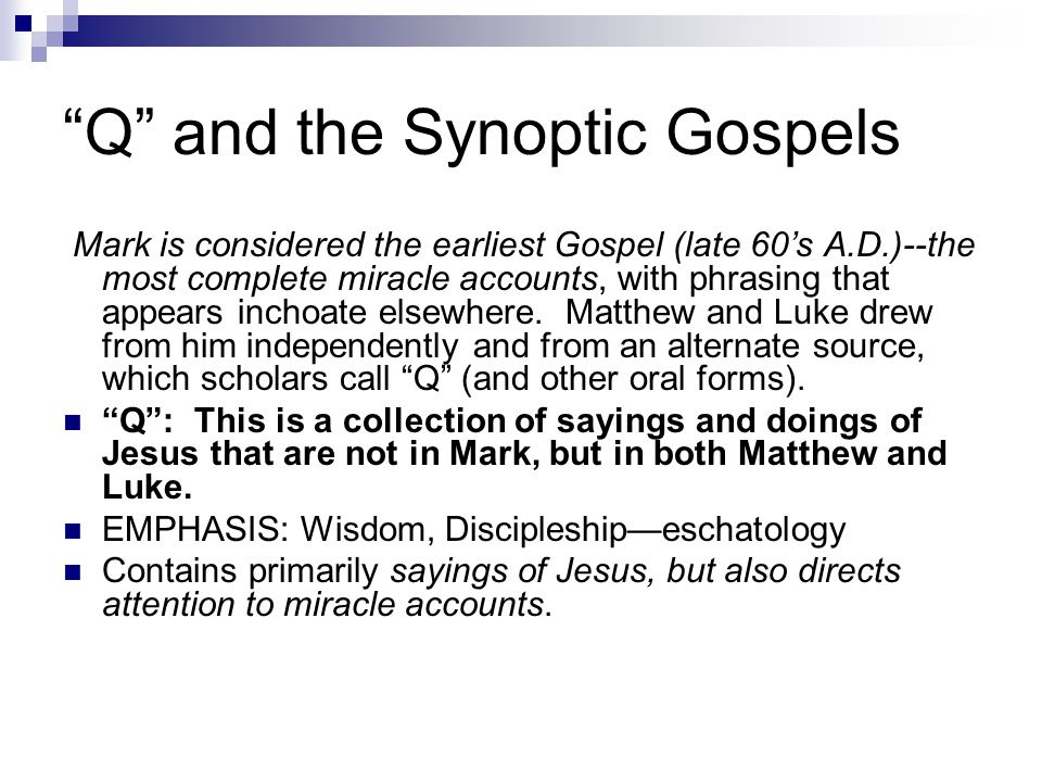 Q and the Synoptic Gospels Mark is considered the earliest Gospel (late 60's A.D.)--the most complete miracle accounts, with phrasing that appears inchoate elsewhere.