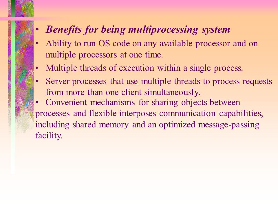 Benefits for being multiprocessing system Ability to run OS code on any available processor and on multiple processors at one time.