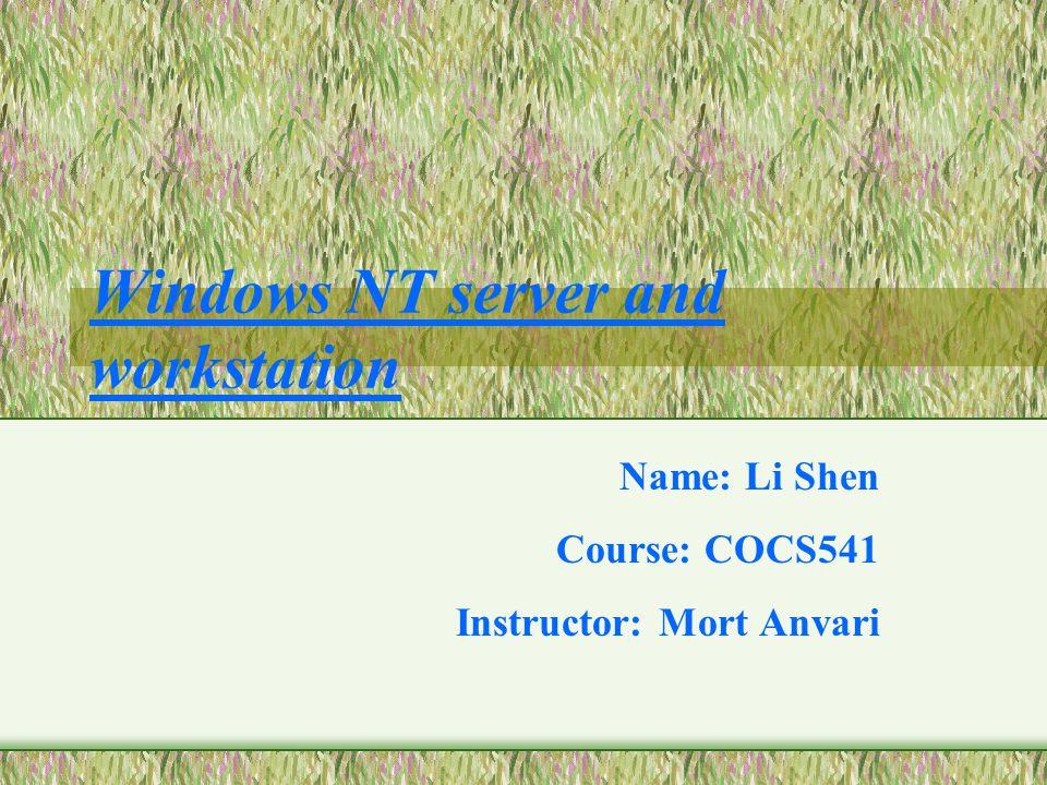 Windows NT server and workstation Name: Li Shen Course: COCS541 Instructor: Mort Anvari