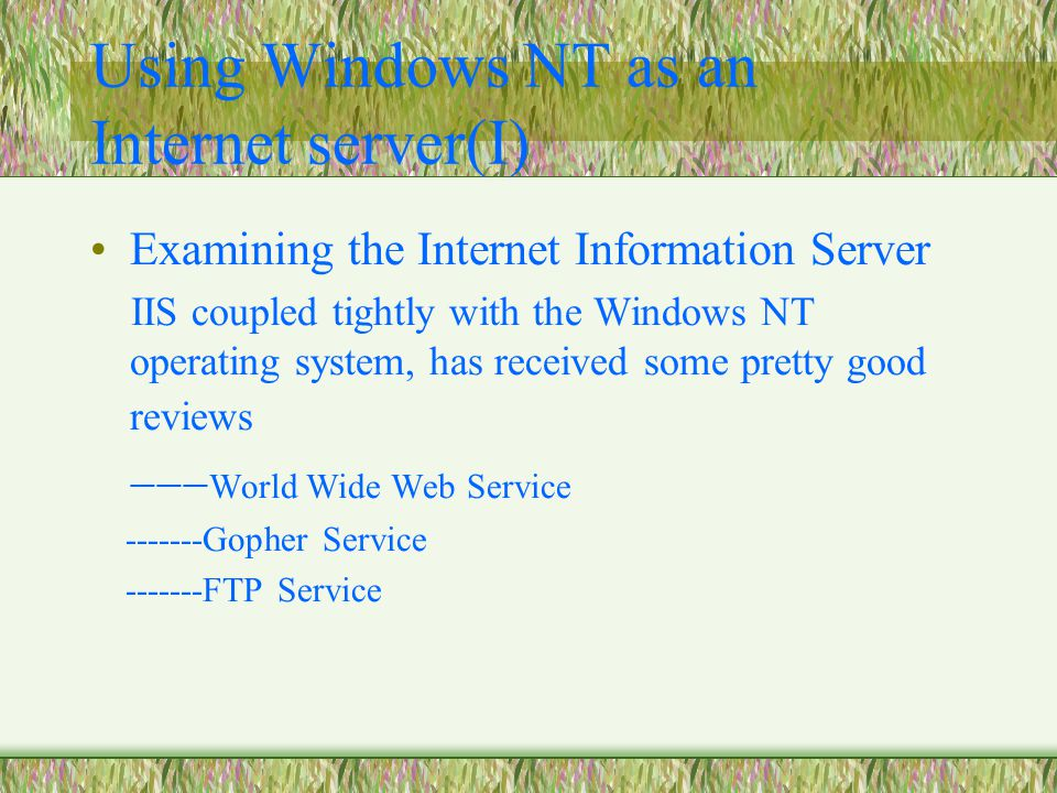 Using Windows NT as an Internet server(I) Examining the Internet Information Server IIS coupled tightly with the Windows NT operating system, has received some pretty good reviews  World Wide Web Service -------Gopher Service -------FTP Service