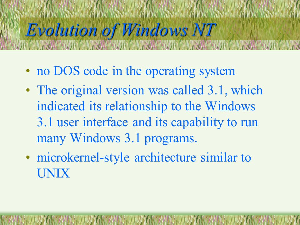 Evolution of Windows NT no DOS code in the operating system The original version was called 3.1, which indicated its relationship to the Windows 3.1 user interface and its capability to run many Windows 3.1 programs.