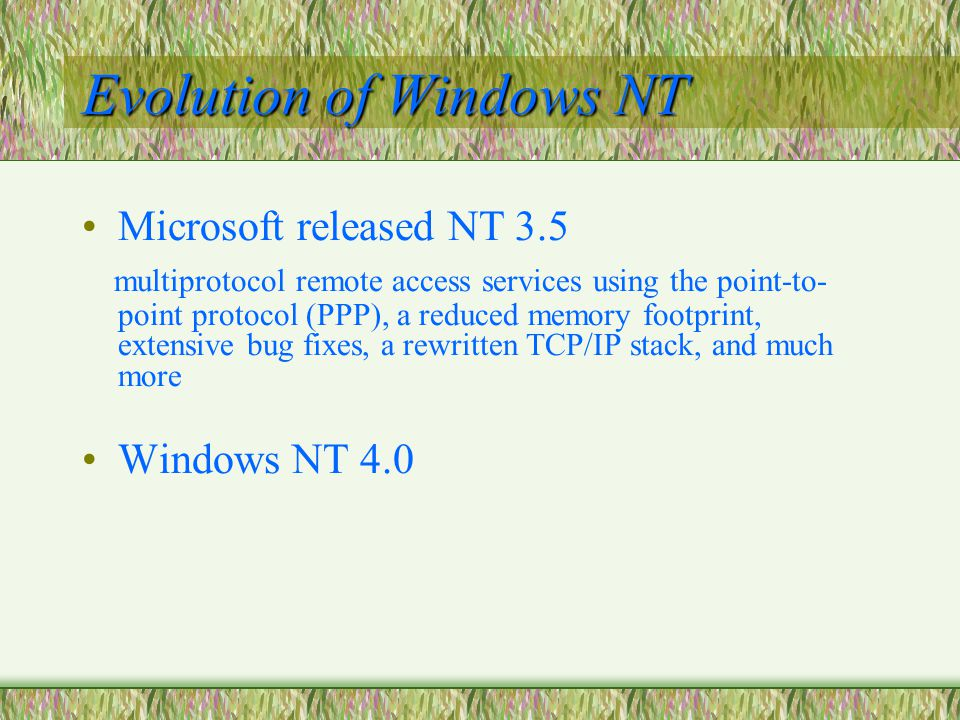 Evolution of Windows NT Microsoft released NT 3.5 multiprotocol remote access services using the point-to- point protocol (PPP), a reduced memory footprint, extensive bug fixes, a rewritten TCP/IP stack, and much more Windows NT 4.0