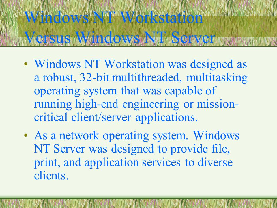 Windows NT Workstation Versus Windows NT Server Windows NT Workstation was designed as a robust, 32-bit multithreaded, multitasking operating system that was capable of running high-end engineering or mission- critical client/server applications.