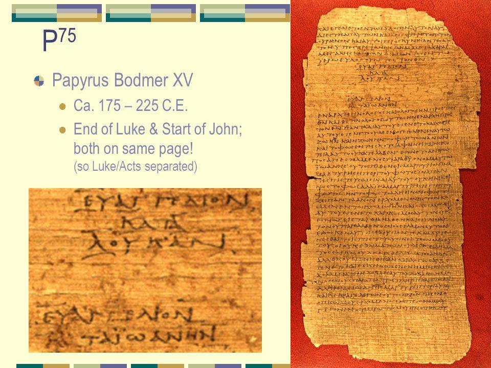P 75 Papyrus Bodmer XV Ca. 175 – 225 C.E. End of Luke & Start of John; both on same page.