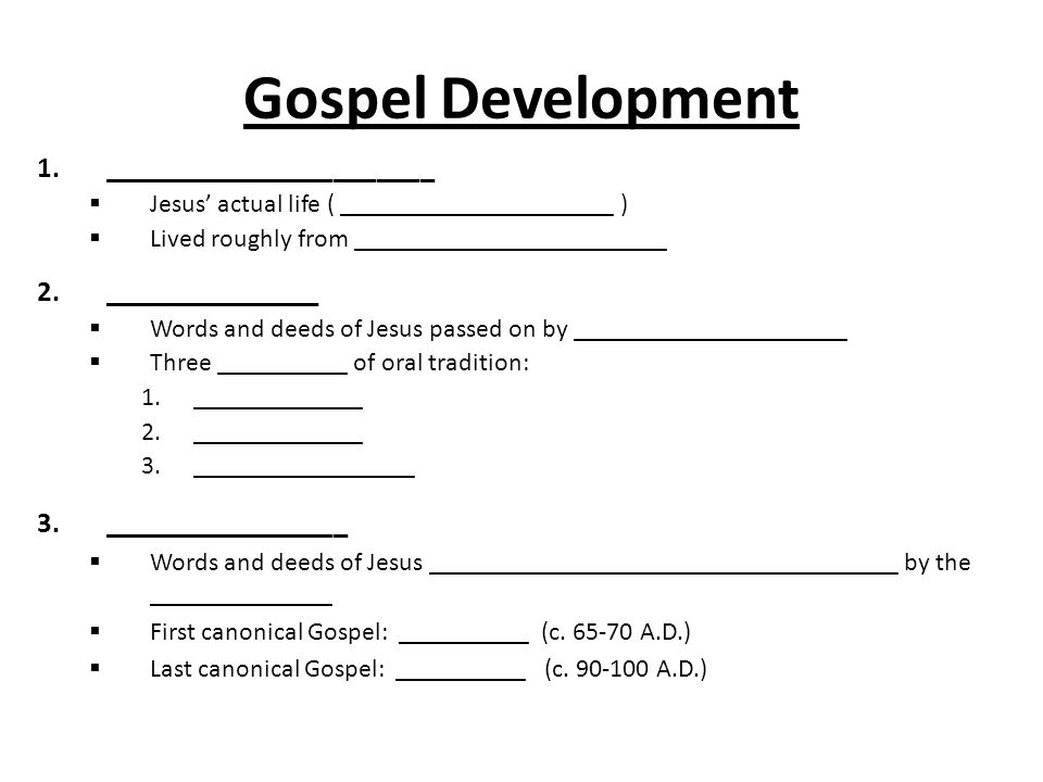 Gospel Development 1._______________________  Jesus' actual life ( _____________________ )  Lived roughly from ________________________ 2._______________  Words and deeds of Jesus passed on by _____________________  Three __________ of oral tradition: 1._____________ 2._____________ 3._________________  Words and deeds of Jesus ____________________________________ by the ______________  First canonical Gospel: __________ (c.