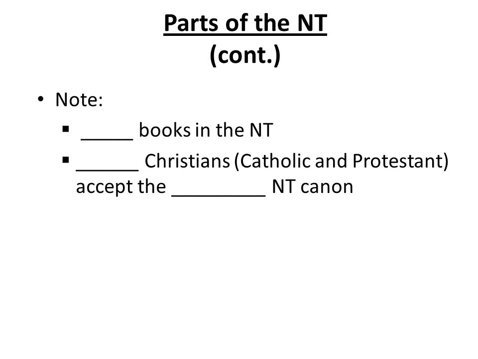Parts of the NT (cont.) Note:  _____ books in the NT  ______ Christians (Catholic and Protestant) accept the _________ NT canon
