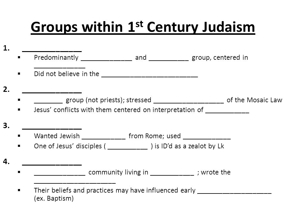 Groups within 1 st Century Judaism 1.______________  Predominantly ______________ and ___________ group, centered in ______________  Did not believe in the __________________________ 2.______________  ________ group (not priests); stressed ___________________ of the Mosaic Law  Jesus' conflicts with them centered on interpretation of ____________ 3.______________  Wanted Jewish ____________ from Rome; used _____________  One of Jesus' disciples ( ___________ ) is ID'd as a zealot by Lk 4.______________  ______________ community living in ____________ ; wrote the ______________________  Their beliefs and practices may have influenced early ____________________ (ex.