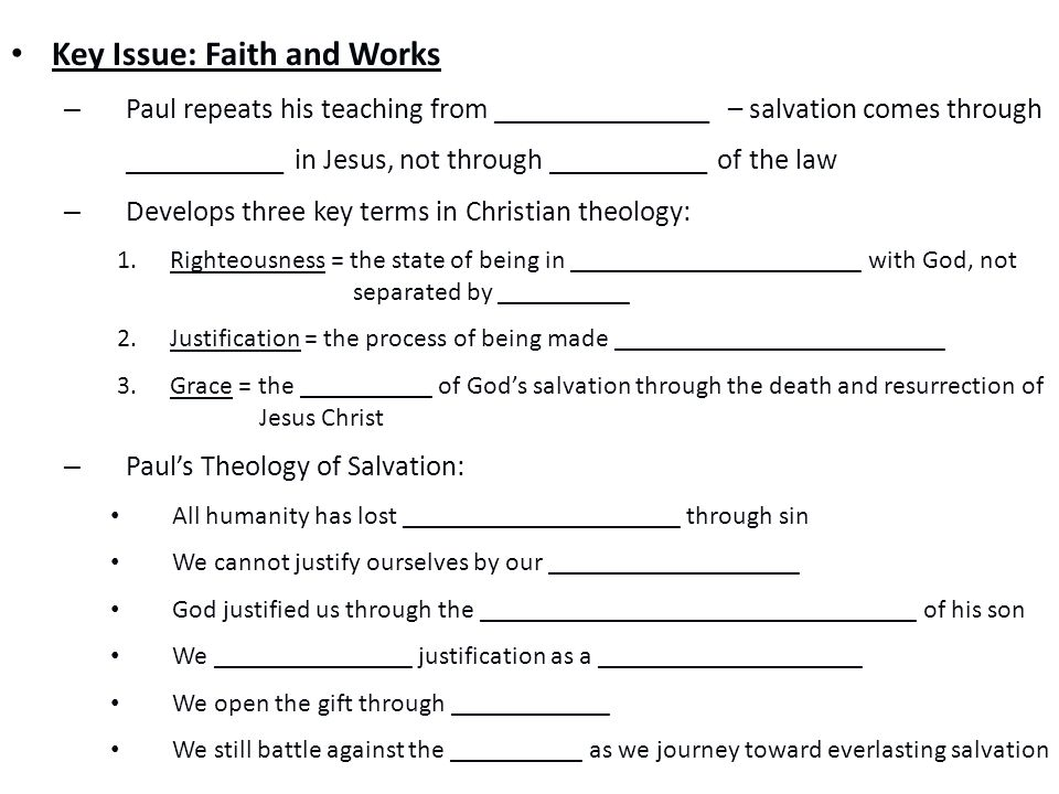 Key Issue: Faith and Works – Paul repeats his teaching from _______________ – salvation comes through ___________ in Jesus, not through ___________ of the law – Develops three key terms in Christian theology: 1.Righteousness = the state of being in ______________________ with God, not separated by __________ 2.Justification = the process of being made _________________________ 3.Grace = the __________ of God's salvation through the death and resurrection of Jesus Christ – Paul's Theology of Salvation: All humanity has lost _____________________ through sin We cannot justify ourselves by our ___________________ God justified us through the _________________________________ of his son We _______________ justification as a ____________________ We open the gift through ____________ We still battle against the __________ as we journey toward everlasting salvation