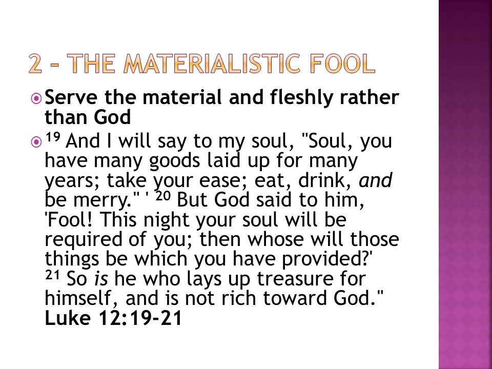  Serve the material and fleshly rather than God  19 And I will say to my soul, Soul, you have many goods laid up for many years; take your ease; eat, drink, and be merry. 20 But God said to him, Fool.