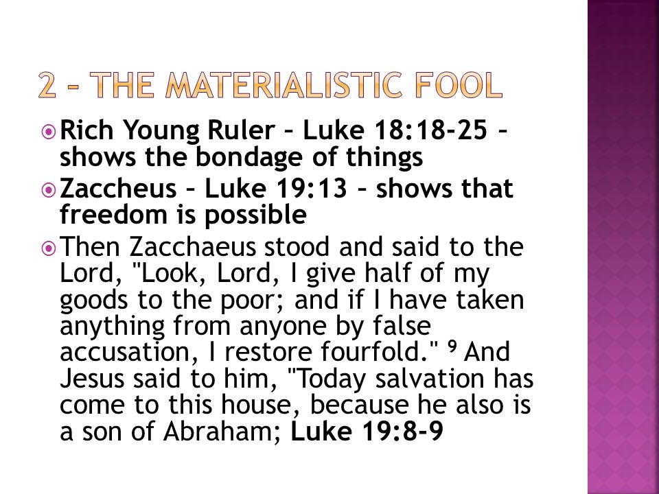  Rich Young Ruler – Luke 18:18-25 – shows the bondage of things  Zaccheus – Luke 19:13 – shows that freedom is possible  Then Zacchaeus stood and said to the Lord, Look, Lord, I give half of my goods to the poor; and if I have taken anything from anyone by false accusation, I restore fourfold. 9 And Jesus said to him, Today salvation has come to this house, because he also is a son of Abraham; Luke 19:8-9
