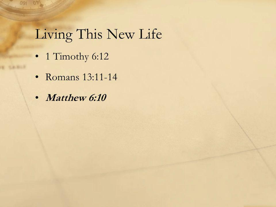 Living This New Life 1 Timothy 6:12 Romans 13:11-14 Matthew 6:10