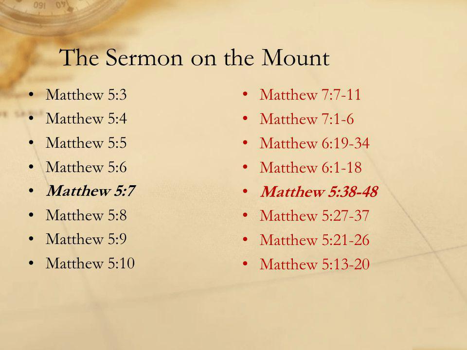 The Sermon on the Mount Matthew 5:3 Matthew 5:4 Matthew 5:5 Matthew 5:6 Matthew 5:7 Matthew 5:8 Matthew 5:9 Matthew 5:10 Matthew 7:7-11 Matthew 7:1-6 Matthew 6:19-34 Matthew 6:1-18 Matthew 5:38-48 Matthew 5:27-37 Matthew 5:21-26 Matthew 5:13-20