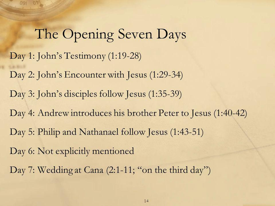 The Opening Seven Days Day 1: John's Testimony (1:19-28) Day 2: John's Encounter with Jesus (1:29-34) Day 3: John's disciples follow Jesus (1:35-39) Day 4: Andrew introduces his brother Peter to Jesus (1:40-42) Day 5: Philip and Nathanael follow Jesus (1:43-51) Day 6: Not explicitly mentioned Day 7: Wedding at Cana (2:1-11; on the third day ) 14