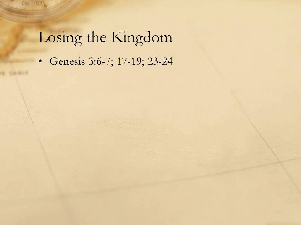 Losing the Kingdom Genesis 3:6-7; 17-19; 23-24