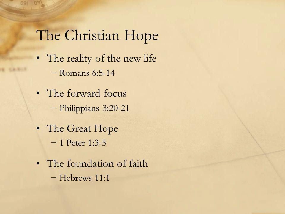 The Christian Hope The reality of the new life −Romans 6:5-14 The forward focus −Philippians 3:20-21 The Great Hope −1 Peter 1:3-5 The foundation of faith −Hebrews 11:1
