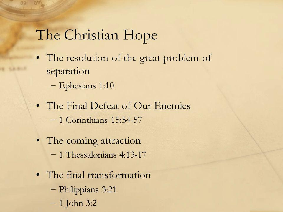 The Christian Hope The resolution of the great problem of separation −Ephesians 1:10 The Final Defeat of Our Enemies −1 Corinthians 15:54-57 The coming attraction −1 Thessalonians 4:13-17 The final transformation −Philippians 3:21 −1 John 3:2