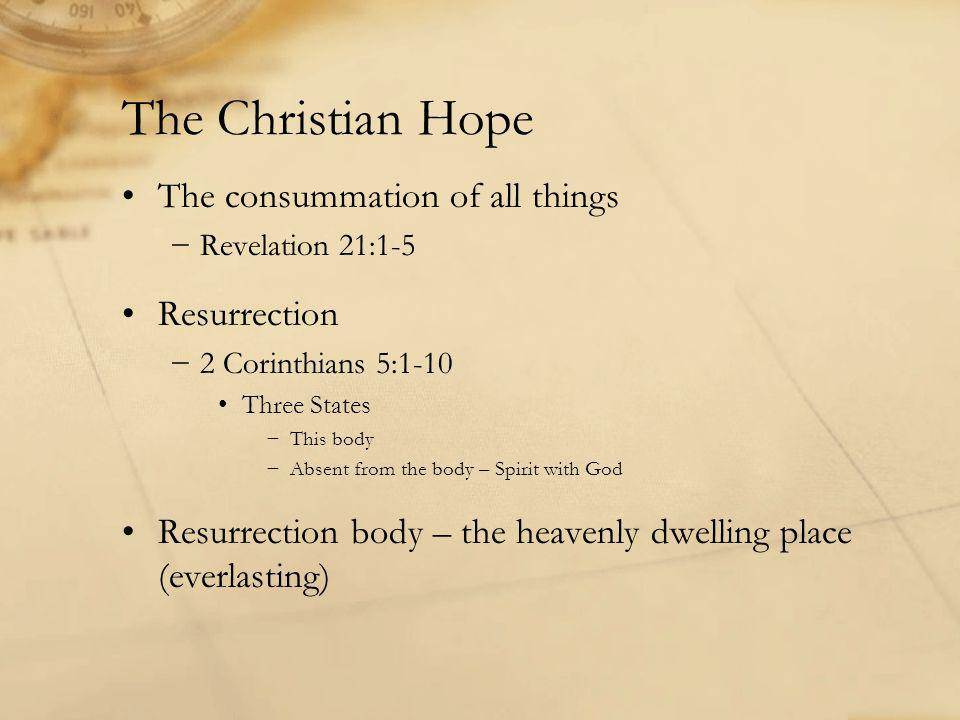 The Christian Hope The consummation of all things −Revelation 21:1-5 Resurrection −2 Corinthians 5:1-10 Three States −This body −Absent from the body – Spirit with God Resurrection body – the heavenly dwelling place (everlasting)