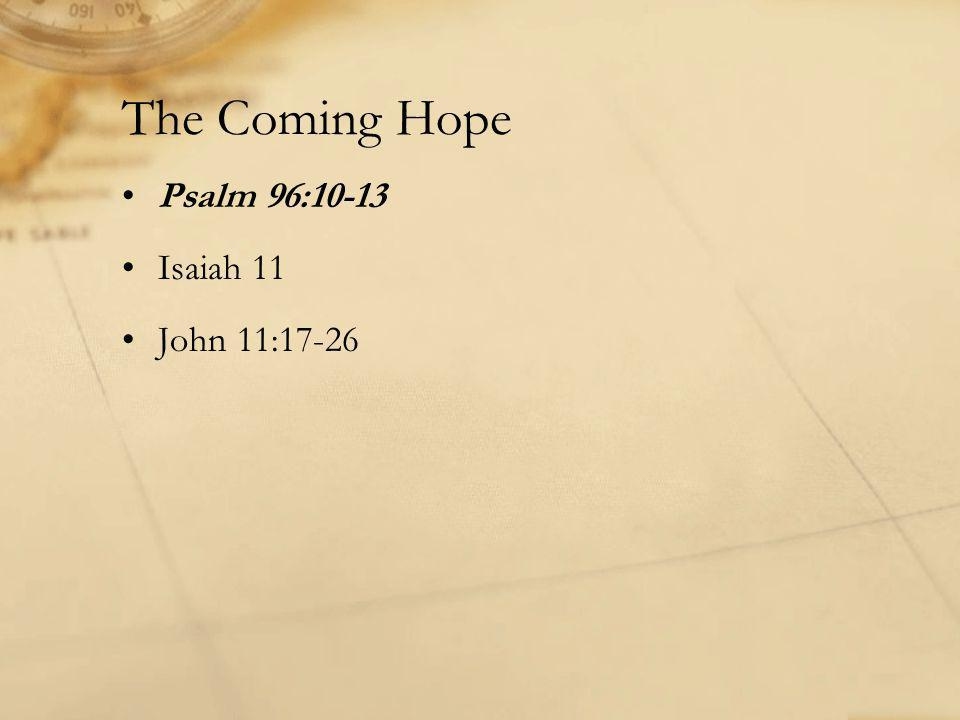 The Coming Hope Psalm 96:10-13 Isaiah 11 John 11:17-26