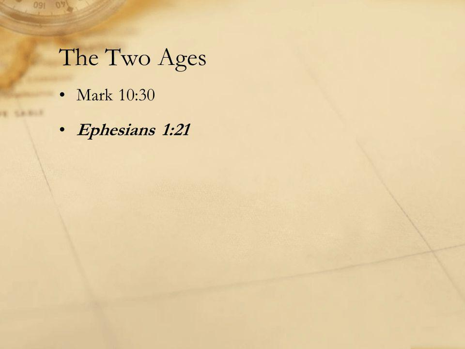 The Two Ages Mark 10:30 Ephesians 1:21