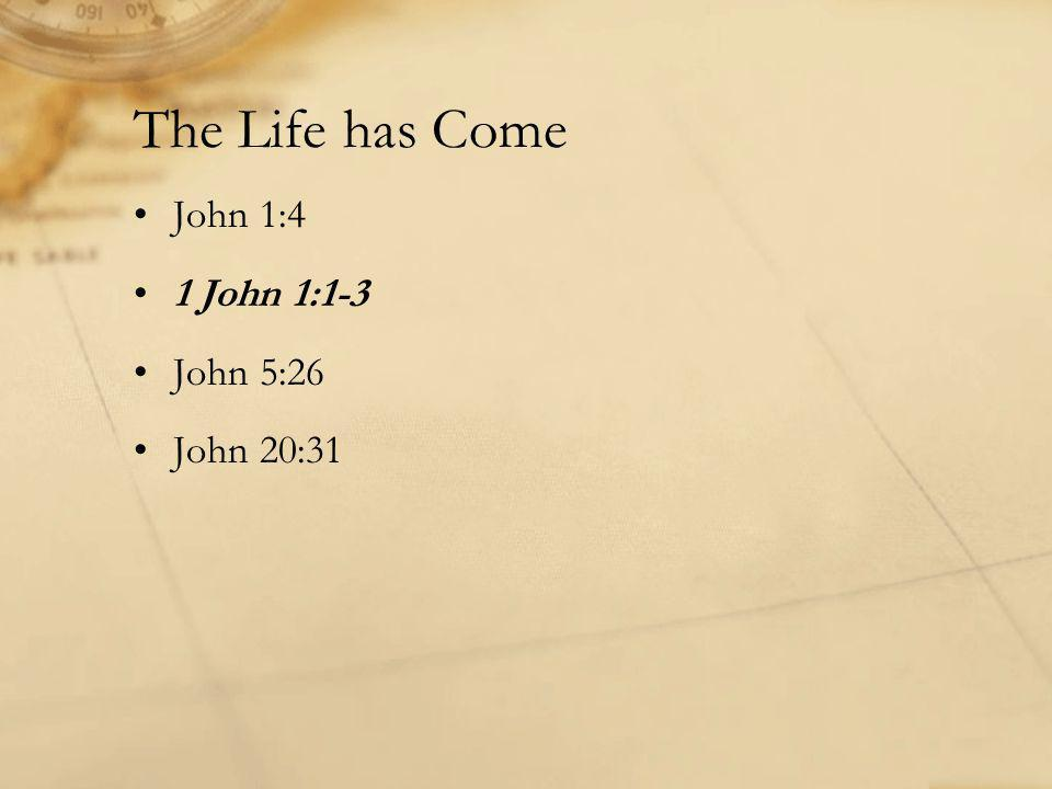 The Life has Come John 1:4 1 John 1:1-3 John 5:26 John 20:31