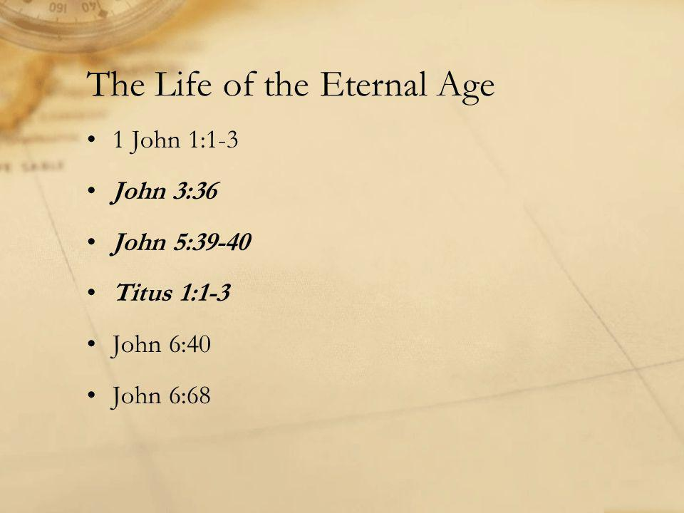 The Life of the Eternal Age 1 John 1:1-3 John 3:36 John 5:39-40 Titus 1:1-3 John 6:40 John 6:68