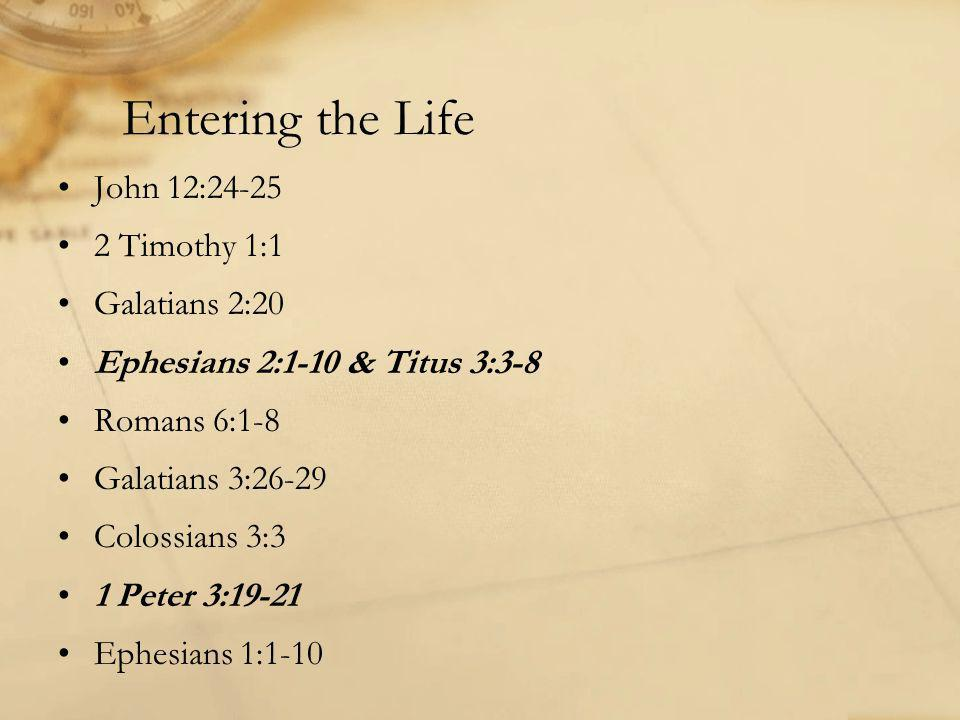 Entering the Life John 12:24-25 2 Timothy 1:1 Galatians 2:20 Ephesians 2:1-10 & Titus 3:3-8 Romans 6:1-8 Galatians 3:26-29 Colossians 3:3 1 Peter 3:19-21 Ephesians 1:1-10
