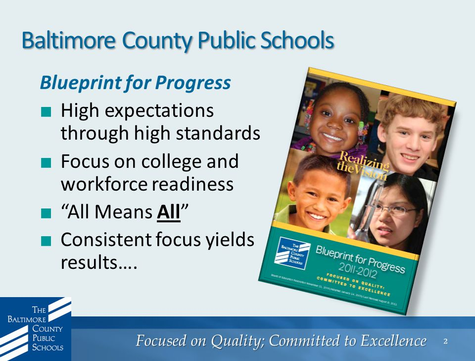 Focused on Quality; Committed to Excellence 2 Baltimore County Public Schools Blueprint for Progress ■ High expectations through high standards ■ Focus on college and workforce readiness ■ All Means All ■ Consistent focus yields results….