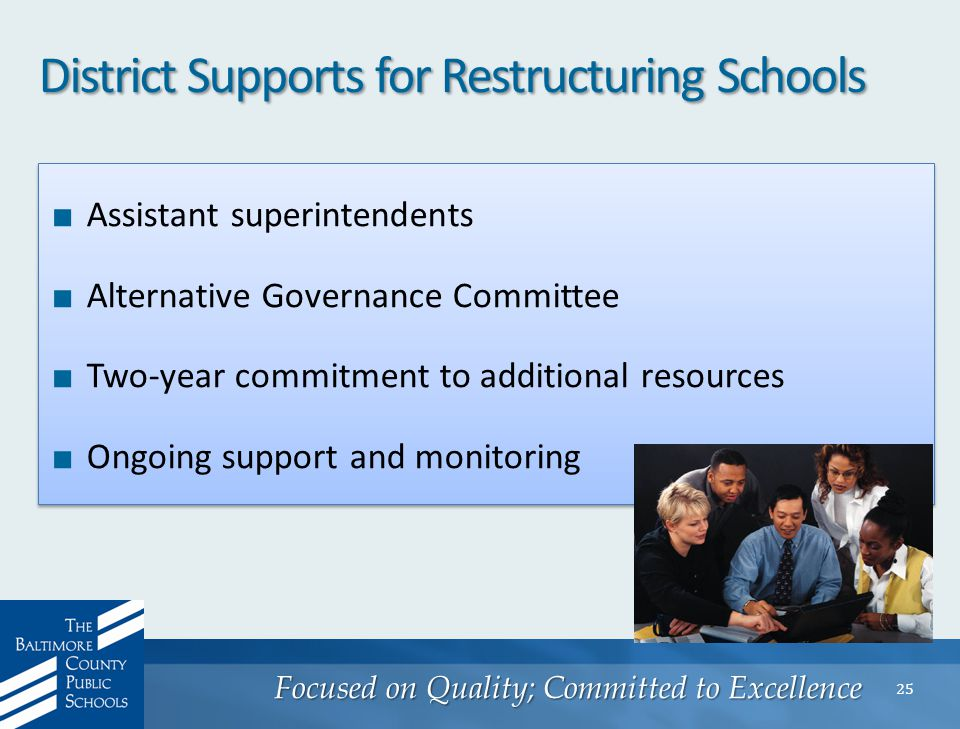 Focused on Quality; Committed to Excellence 25 District Supports for Restructuring Schools ■ Assistant superintendents ■ Alternative Governance Committee ■ Two-year commitment to additional resources ■ Ongoing support and monitoring ■ Assistant superintendents ■ Alternative Governance Committee ■ Two-year commitment to additional resources ■ Ongoing support and monitoring