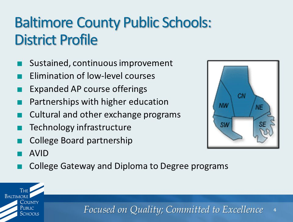 Focused on Quality; Committed to Excellence 4 Baltimore County Public Schools: District Profile ■ Sustained, continuous improvement ■ Elimination of low-level courses ■ Expanded AP course offerings ■ Partnerships with higher education ■ Cultural and other exchange programs ■ Technology infrastructure ■ College Board partnership ■ AVID ■ College Gateway and Diploma to Degree programs