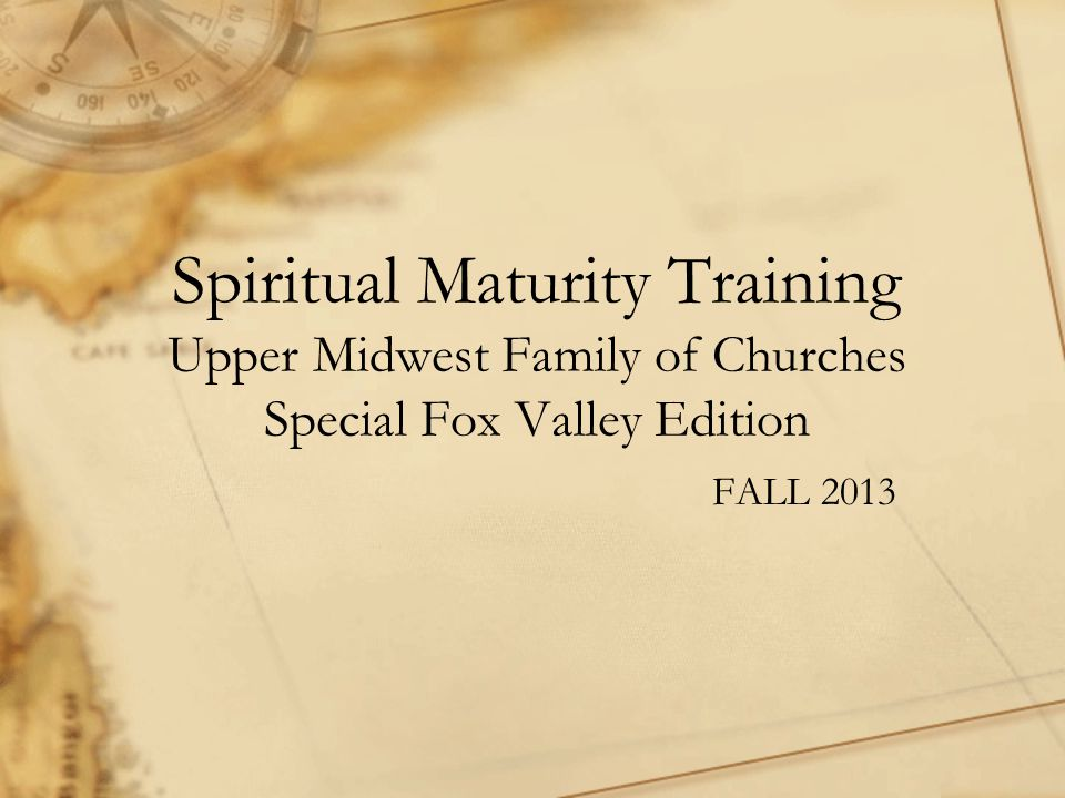 Spiritual Maturity Training Upper Midwest Family of Churches Special Fox Valley Edition FALL 2013