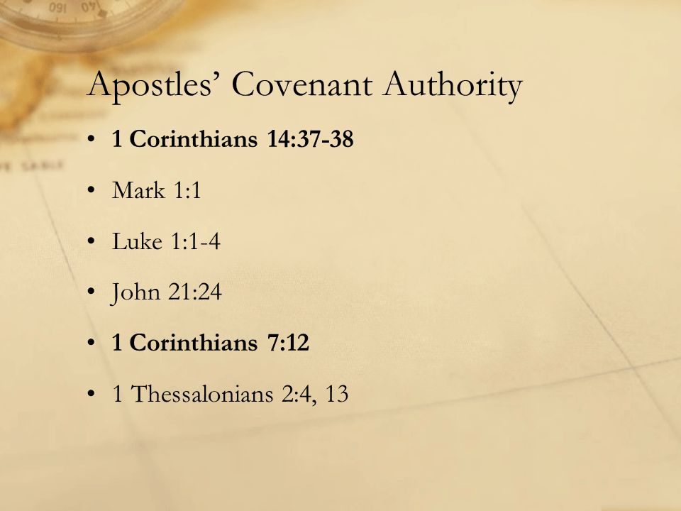 Apostles' Covenant Authority 1 Corinthians 14:37-38 Mark 1:1 Luke 1:1-4 John 21:24 1 Corinthians 7:12 1 Thessalonians 2:4, 13