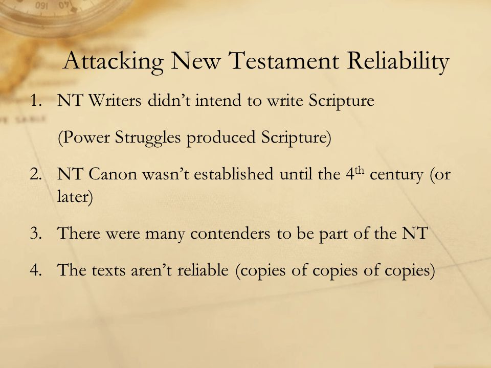 Attacking New Testament Reliability 1.NT Writers didn't intend to write Scripture (Power Struggles produced Scripture) 2.NT Canon wasn't established until the 4 th century (or later) 3.There were many contenders to be part of the NT 4.The texts aren't reliable (copies of copies of copies)