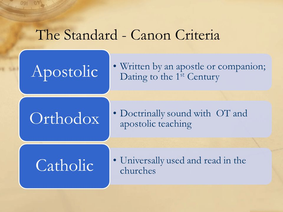 The Standard - Canon Criteria Written by an apostle or companion; Dating to the 1 st Century Apostolic Doctrinally sound with OT and apostolic teaching Orthodox Universally used and read in the churches Catholic