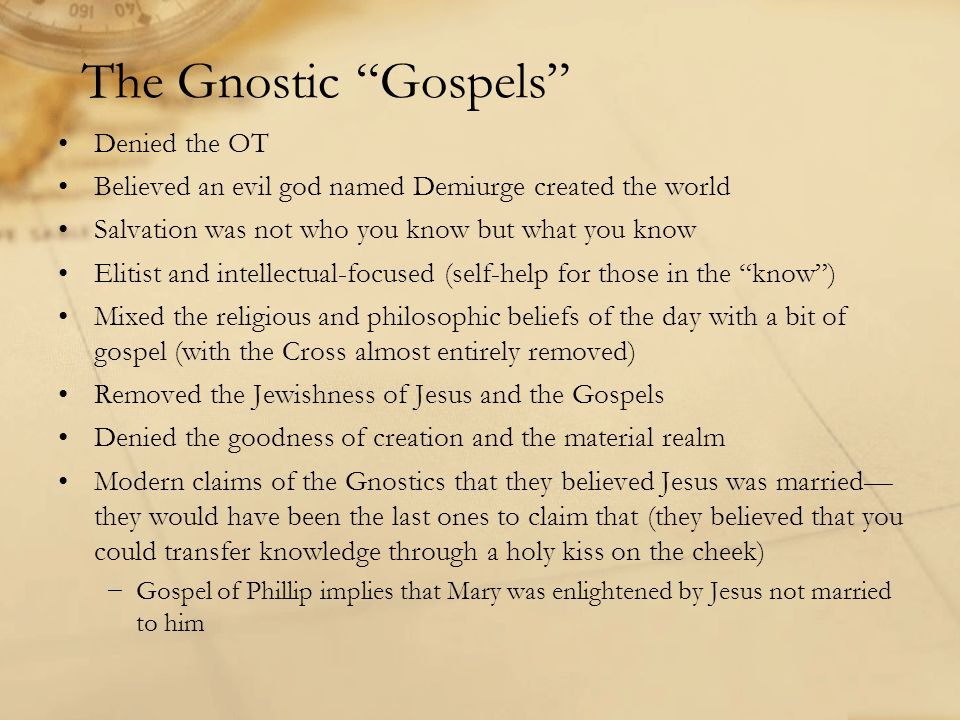 The Gnostic Gospels Denied the OT Believed an evil god named Demiurge created the world Salvation was not who you know but what you know Elitist and intellectual-focused (self-help for those in the know ) Mixed the religious and philosophic beliefs of the day with a bit of gospel (with the Cross almost entirely removed) Removed the Jewishness of Jesus and the Gospels Denied the goodness of creation and the material realm Modern claims of the Gnostics that they believed Jesus was married— they would have been the last ones to claim that (they believed that you could transfer knowledge through a holy kiss on the cheek) −Gospel of Phillip implies that Mary was enlightened by Jesus not married to him