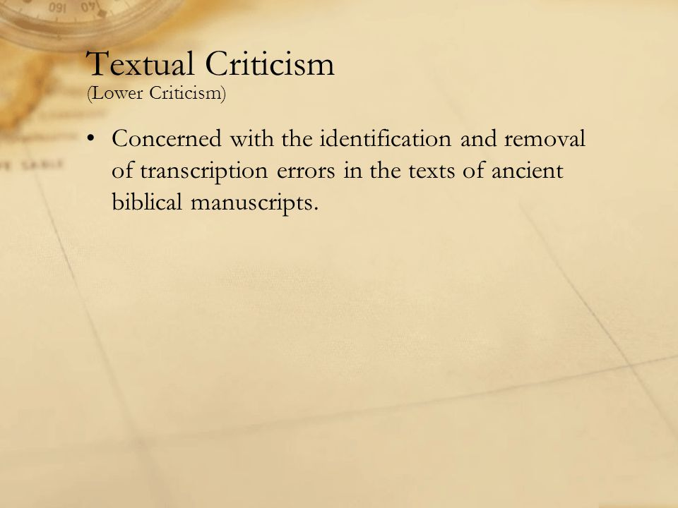 Textual Criticism (Lower Criticism) Concerned with the identification and removal of transcription errors in the texts of ancient biblical manuscripts.