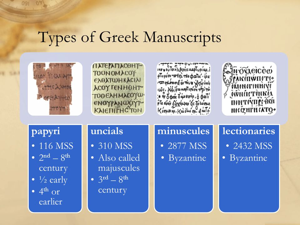 Types of Greek Manuscripts papyri 116 MSS 2 nd – 8 th century ½ early 4 th or earlier uncials 310 MSS Also called majuscules 3 rd – 8 th century minuscules 2877 MSS Byzantine lectionaries 2432 MSS Byzantine