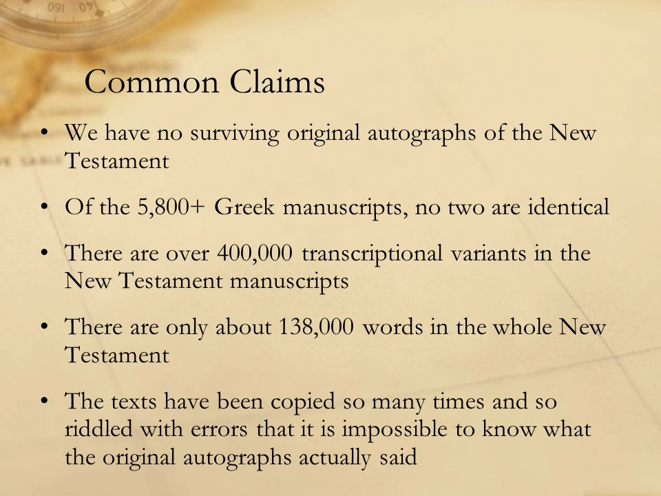 Common Claims We have no surviving original autographs of the New Testament Of the 5,800+ Greek manuscripts, no two are identical There are over 400,000 transcriptional variants in the New Testament manuscripts There are only about 138,000 words in the whole New Testament The texts have been copied so many times and so riddled with errors that it is impossible to know what the original autographs actually said