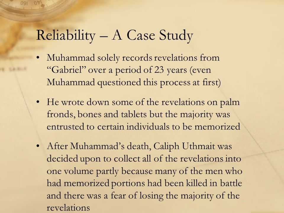 Reliability – A Case Study Muhammad solely records revelations from Gabriel over a period of 23 years (even Muhammad questioned this process at first) He wrote down some of the revelations on palm fronds, bones and tablets but the majority was entrusted to certain individuals to be memorized After Muhammad's death, Caliph Uthmait was decided upon to collect all of the revelations into one volume partly because many of the men who had memorized portions had been killed in battle and there was a fear of losing the majority of the revelations