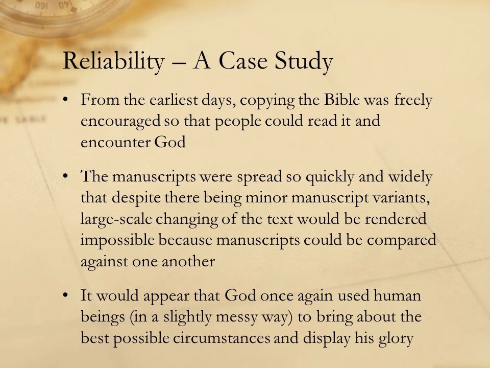 Reliability – A Case Study From the earliest days, copying the Bible was freely encouraged so that people could read it and encounter God The manuscripts were spread so quickly and widely that despite there being minor manuscript variants, large-scale changing of the text would be rendered impossible because manuscripts could be compared against one another It would appear that God once again used human beings (in a slightly messy way) to bring about the best possible circumstances and display his glory