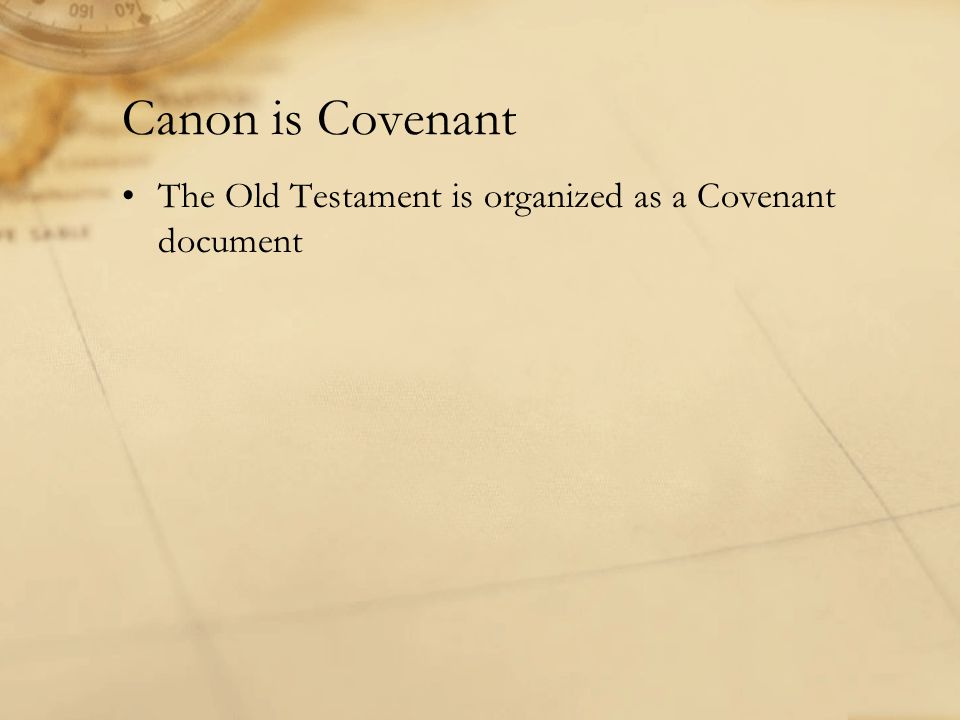 Canon is Covenant The Old Testament is organized as a Covenant document