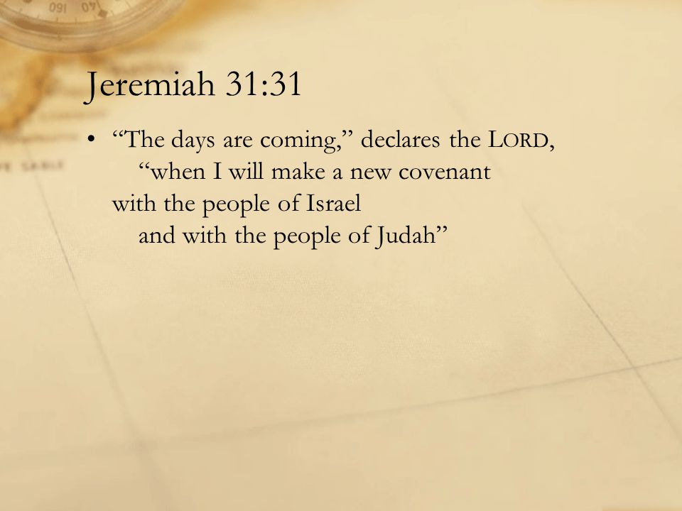 Jeremiah 31:31 The days are coming, declares the L ORD, when I will make a new covenant with the people of Israel and with the people of Judah