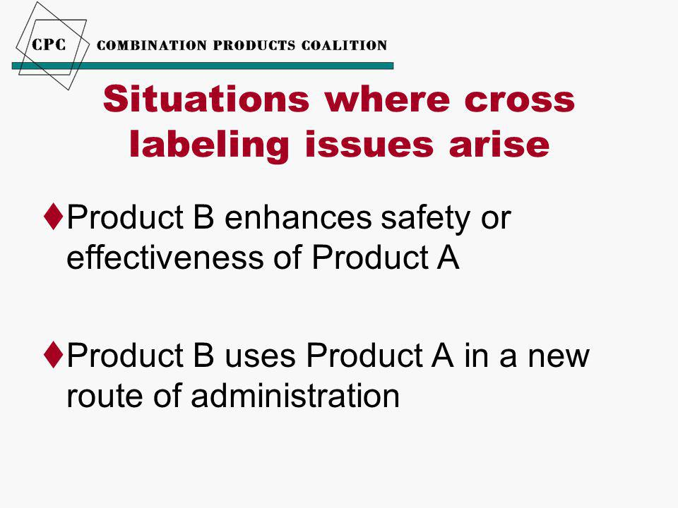 Situations where cross labeling issues arise  Product B enhances safety or effectiveness of Product A  Product B uses Product A in a new route of administration