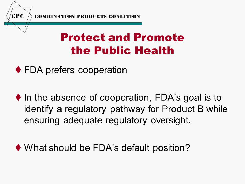 Protect and Promote the Public Health  FDA prefers cooperation  In the absence of cooperation, FDA's goal is to identify a regulatory pathway for Product B while ensuring adequate regulatory oversight.
