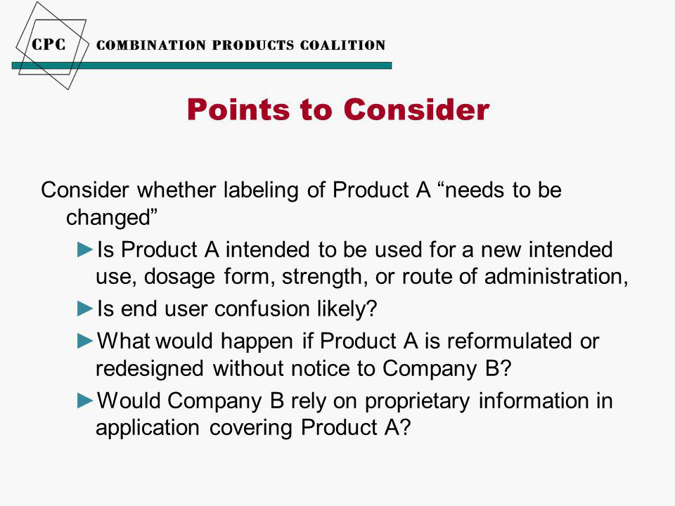 Consider whether labeling of Product A needs to be changed ►Is Product A intended to be used for a new intended use, dosage form, strength, or route of administration, ►Is end user confusion likely.
