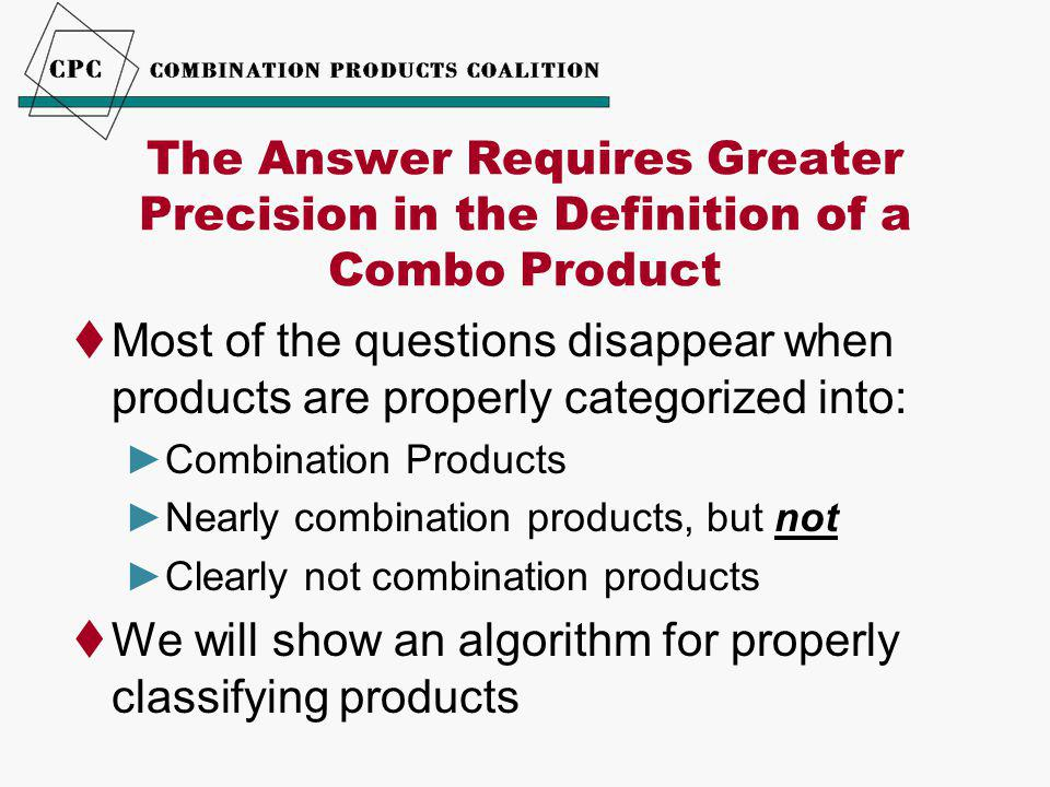 The Answer Requires Greater Precision in the Definition of a Combo Product  Most of the questions disappear when products are properly categorized into: ►Combination Products ►Nearly combination products, but not ►Clearly not combination products  We will show an algorithm for properly classifying products