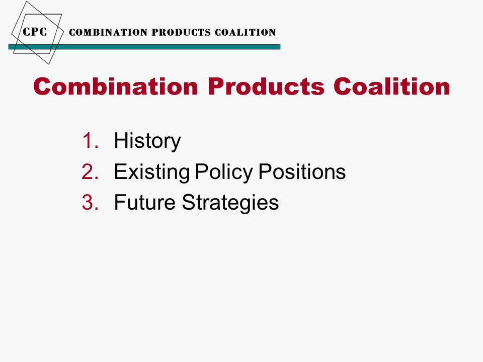 Combination Products Coalition 1.History 2.Existing Policy Positions 3.Future Strategies