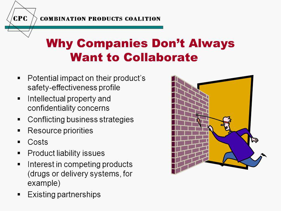 Why Companies Don't Always Want to Collaborate  Potential impact on their product's safety-effectiveness profile  Intellectual property and confidentiality concerns  Conflicting business strategies  Resource priorities  Costs  Product liability issues  Interest in competing products (drugs or delivery systems, for example)  Existing partnerships