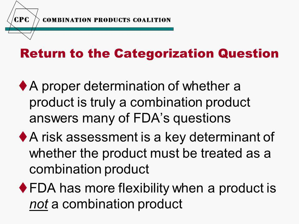 Return to the Categorization Question  A proper determination of whether a product is truly a combination product answers many of FDA's questions  A risk assessment is a key determinant of whether the product must be treated as a combination product  FDA has more flexibility when a product is not a combination product
