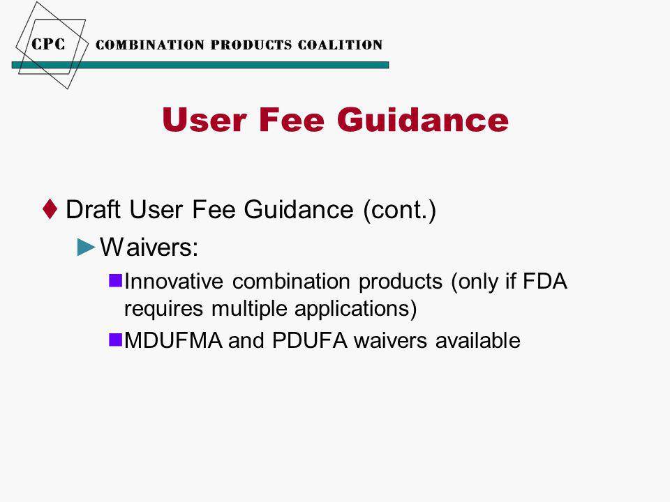 User Fee Guidance  Draft User Fee Guidance (cont.) ►Waivers: Innovative combination products (only if FDA requires multiple applications) MDUFMA and PDUFA waivers available